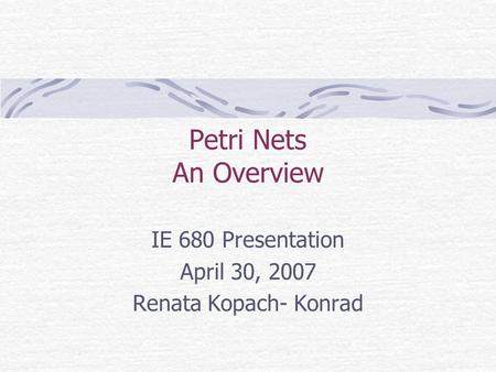 Petri Nets An Overview IE 680 Presentation April 30, 2007 Renata Kopach- Konrad.
