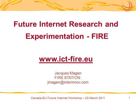 1 Future Internet Research and Experimentation - FIRE  Jacques Magen FIRE STATION: Canada-EU Future Internet Workshop.