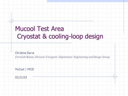 Mucool Test Area Cryostat & cooling-loop design Christine Darve Fermilab/Beams Division/ Cryogenic Department/ Engineering and Design Group MuCool / MICE.