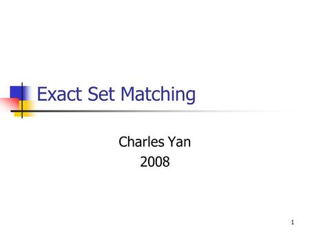 1 Exact Set Matching Charles Yan 2008. 2 Exact Set Matching Goal: To find all occurrences in text T of any pattern in a set of patterns P={p 1,p 2,…,p.