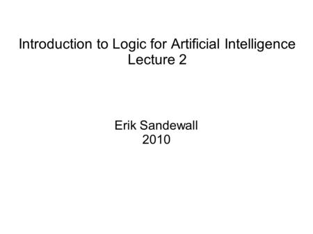 Introduction to Logic for Artificial Intelligence Lecture 2 Erik Sandewall 2010.