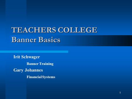 1 TEACHERS COLLEGE Banner Basics Irit Schwager Banner Training Gary Johannes Financial Systems.