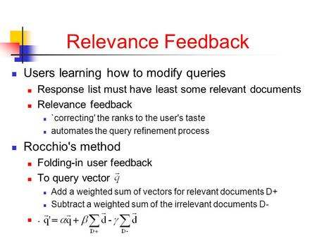 Relevance Feedback Users learning how to modify queries Response list must have least some relevant documents Relevance feedback `correcting' the ranks.