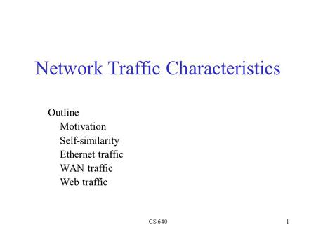 CS 6401 Network Traffic Characteristics Outline Motivation Self-similarity Ethernet traffic WAN traffic Web traffic.