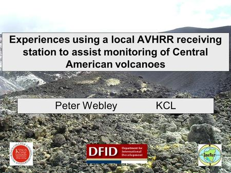 Experiences using a local AVHRR receiving station to assist monitoring of Central American volcanoes Peter Webley KCL.