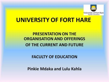 UNIVERSITY OF FORT HARE PRESENTATION ON THE ORGANISATION AND OFFERINGS OF THE CURRENT AND FUTURE FACULTY OF EDUCATION Pinkie Mdaka and Lulu Kahla.