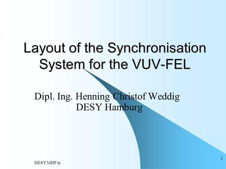DESY MHF-p 1 Layout of the Synchronisation System for the VUV-FEL Dipl. Ing. Henning Christof Weddig DESY Hamburg.
