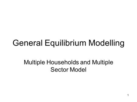 1 General Equilibrium Modelling Multiple Households and Multiple Sector Model.