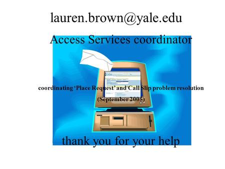 Access Services coordinator coordinating 'Place Request' and Call Slip problem resolution (September 2005) thank you for your help.