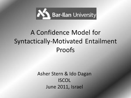 A Confidence Model for Syntactically-Motivated Entailment Proofs Asher Stern & Ido Dagan ISCOL June 2011, Israel 1.
