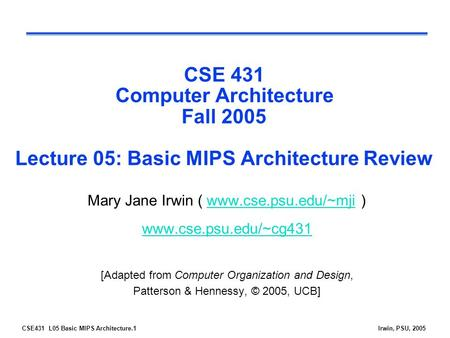CSE431 L05 Basic MIPS Architecture.1Irwin, PSU, 2005 CSE 431 Computer Architecture Fall 2005 Lecture 05: Basic MIPS Architecture Review Mary Jane Irwin.