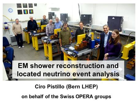 EM shower reconstruction and located neutrino event analysis Ciro Pistillo (Bern LHEP) on behalf of the Swiss OPERA groups.