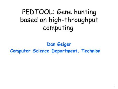 1 Dan Geiger Computer Science Department, Technion PEDTOOL: Gene hunting based on high-throughput computing.