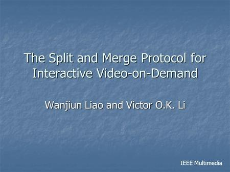 The Split and Merge Protocol for Interactive Video-on-Demand Wanjiun Liao and Victor O.K. Li IEEE Multimedia.