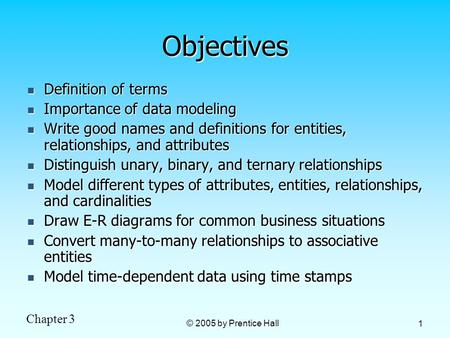 Chapter 3 © 2005 by Prentice Hall 1 Objectives Definition of terms Definition of terms Importance of data modeling Importance of data modeling Write good.
