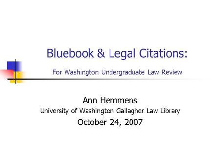 Bluebook & Legal Citations: For Washington Undergraduate Law Review Ann Hemmens University of Washington Gallagher Law Library October 24, 2007.