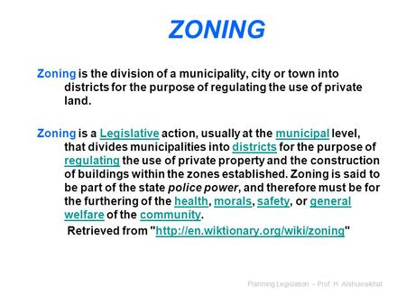 Planning Legislation – Prof. H. Alshuwaikhat ZONING Zoning is the division of a municipality, city or town into districts for the purpose of regulating.