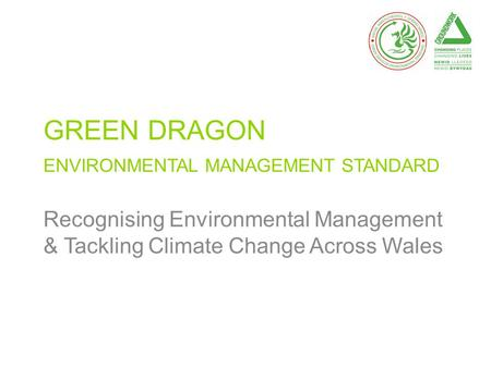 GREEN DRAGON ENVIRONMENTAL MANAGEMENT STANDARD Recognising Environmental Management & Tackling Climate Change Across Wales.