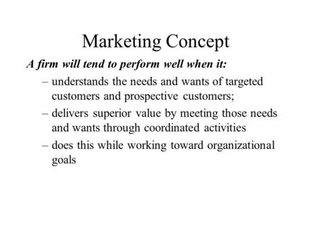 Marketing Concept A firm will tend to perform well when it: –understands the needs and wants of targeted customers and prospective customers; –delivers.