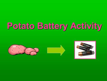 Potato Battery Activity.  Part 1: Engage  How does a battery power something?  What is a battery made of?  What happens inside the battery that allows.