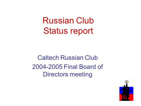 Russian Club Status report Caltech Russian Club 2004-2005 Final Board of Directors meeting.