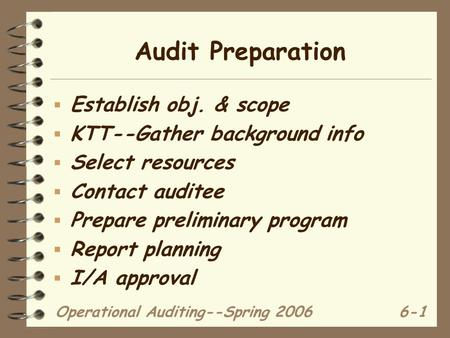 Operational Auditing--Spring 20066-1 Audit Preparation  Establish obj. & scope  KTT--Gather background info  Select resources  Contact auditee  Prepare.