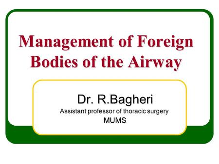 Management of Foreign Bodies of the Airway Dr. R.Bagheri Assistant professor of thoracic surgery MUMS.