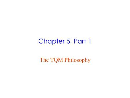 Chapter 5, Part 1 The TQM Philosophy. What is Quality?  What do we mean by quality?  Newer, more widely accepted definition of quality is the ability.