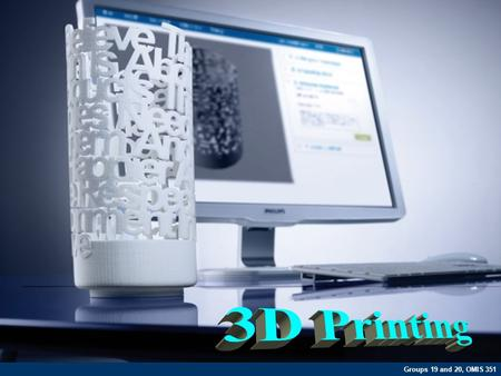 Groups 19 and 20, OMIS 351. What is 3D Printing?  3D printing is a process of creating a three dimensional object from 3D model data by placing one layer.