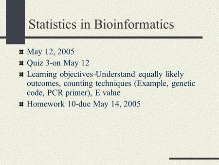 Statistics in Bioinformatics May 12, 2005 Quiz 3-on May 12 Learning objectives-Understand equally likely outcomes, counting techniques (Example, genetic.