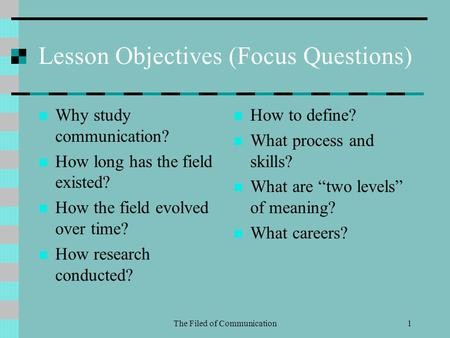 The Filed of Communication1 Lesson Objectives (Focus Questions) Why study communication? How long has the field existed? How the field evolved over time?