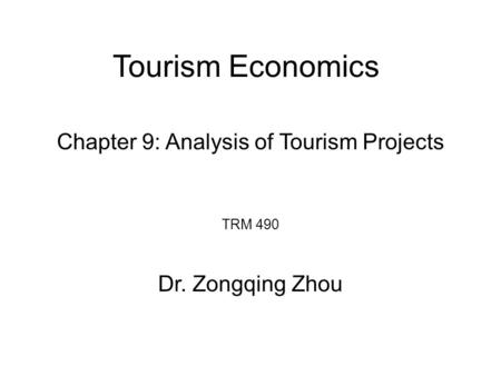 Tourism Economics TRM 490 Dr. Zongqing Zhou Chapter 9: Analysis of Tourism Projects.