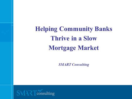 Helping Community Banks Thrive in a Slow Mortgage Market SMART Consulting.
