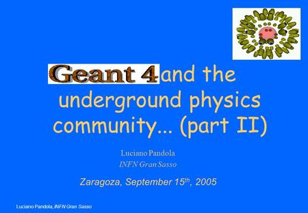 Luciano Pandola, INFN Gran Sasso Luciano Pandola INFN Gran Sasso Zaragoza, September 15 th, 2005 Geant4 and the underground physics community... (part.