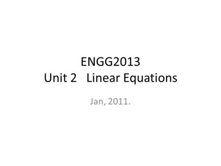 ENGG2013 Unit 2 Linear Equations Jan, 2011.. Linear Equation in n variables a 1 x 1 + a 2 x 2 + … + a n x n = c – a 1, a 2, …, a n are called coefficients.