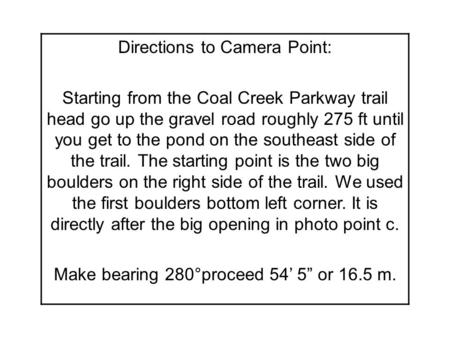 Directions to Camera Point: Starting from the Coal Creek Parkway trail head go up the gravel road roughly 275 ft until you get to the pond on the southeast.