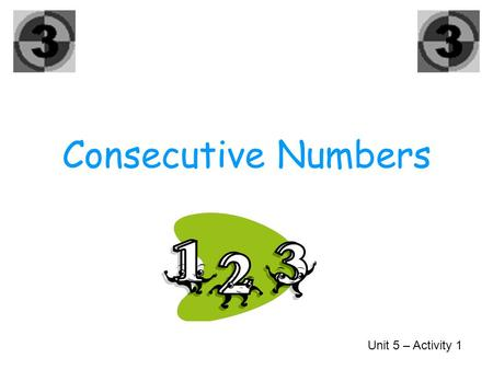 Consecutive Numbers Unit 5 – Activity 1 0, 1, 2, 4, 6, 8, 9, 11, Can you find any consecutive numbers?
