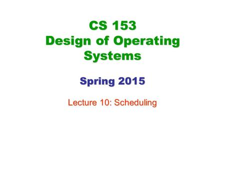 CS 153 Design of Operating Systems Spring 2015 Lecture 10: Scheduling.