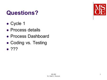 Questions? Cycle 1 Process details Process Dashboard Coding vs. Testing ??? SE-280 Dr. Mark L. Hornick 1.