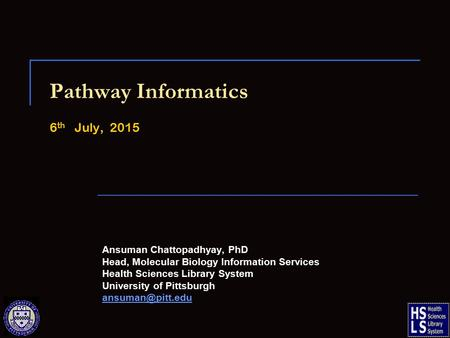 Pathway Informatics 6 th July, 2015 Ansuman Chattopadhyay, PhD Head, Molecular Biology Information Services Health Sciences Library System University of.