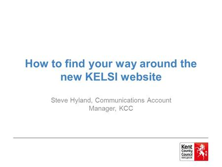 How to find your way around the new KELSI website Steve Hyland, Communications Account Manager, KCC.
