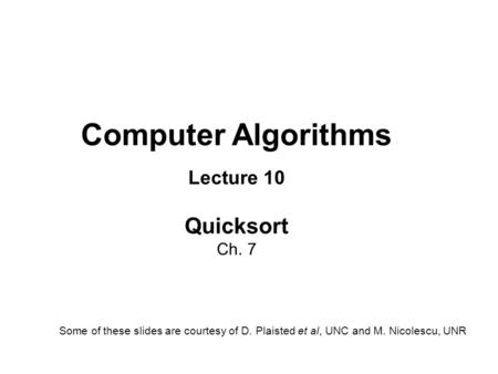 Computer Algorithms Lecture 10 Quicksort Ch. 7 Some of these slides are courtesy of D. Plaisted et al, UNC and M. Nicolescu, UNR.