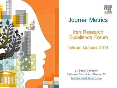 Journal Metrics Iran Research Excellence Forum Tehran, October 2014 Dr. Basak Candemir Customer Consultant, Elsevier BV