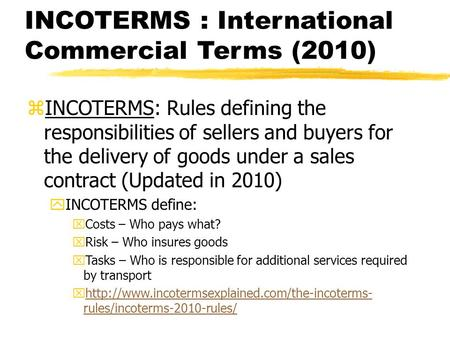 INCOTERMS : International Commercial Terms (2010) zINCOTERMS: Rules defining the responsibilities of sellers and buyers for the delivery of goods under.