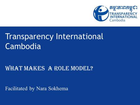 Transparency International Cambodia What Makes a Role Model? Facilitated by Nara Sokhema.