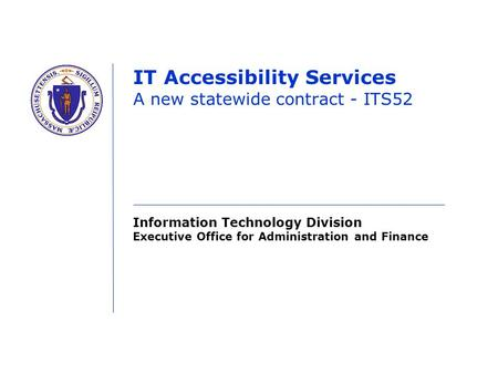 Information Technology Division Executive Office for Administration and Finance IT Accessibility Services A new statewide contract - ITS52.