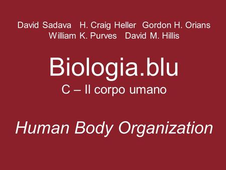 David Sadava H. Craig Heller Gordon H. Orians William K. Purves David M. Hillis Biologia.blu C – Il corpo umano Human Body Organization.