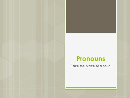 Pronouns Take the place of a noun. Personal Pronouns  Nominative (AKA Subjective) pronouns are the subject of the sentence. Ex: I, you, he, she, it,