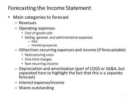 Forecasting the Income Statement Main categories to forecast – Revenues – Operating expenses Cost of goods sold Selling, general, and administrative expenses.