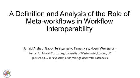 A Definition and Analysis of the Role of Meta-workflows in Workflow Interoperability Junaid Arshad, Gabor Terstyanszky, Tamas Kiss, Noam Weingarten Center.